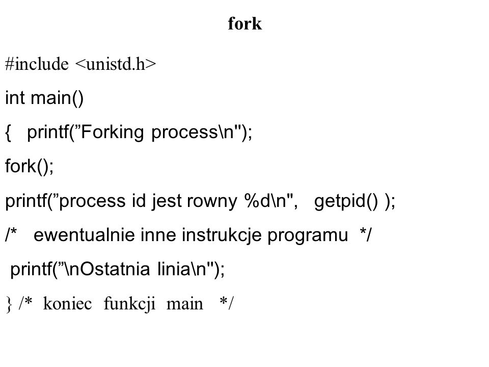fork #include <unistd.h> int main() { printf( Forking process\n ); fork(); printf( process id jest rowny %d\n , getpid() );