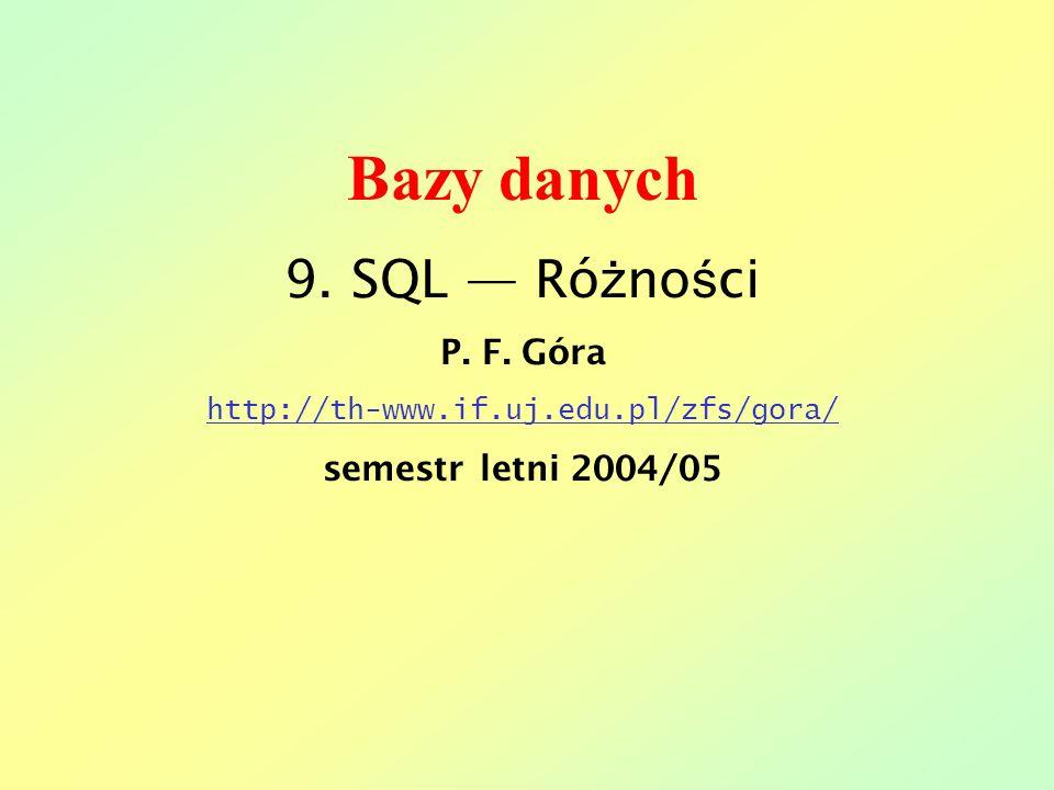 Bazy danych 9. SQL — Różności P. F. Góra semestr letni 2004/05