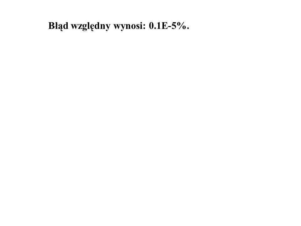 Błąd względny wynosi: 0.1E-5%.