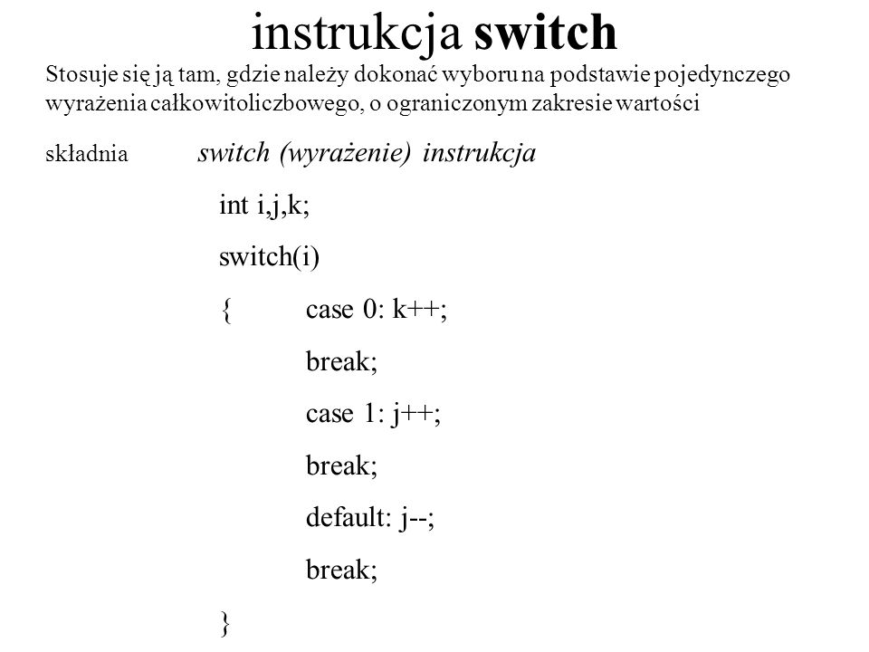 instrukcja switch int i,j,k; switch(i) { case 0: k++; break;