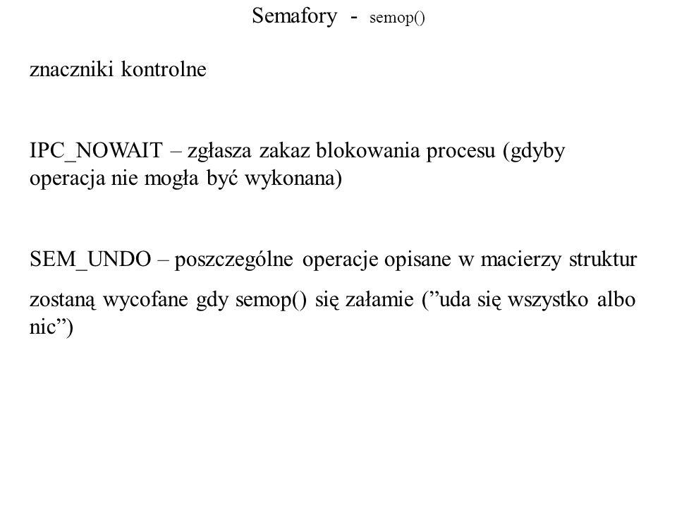Semafory - semop() znaczniki kontrolne. IPC_NOWAIT – zgłasza zakaz blokowania procesu (gdyby operacja nie mogła być wykonana)