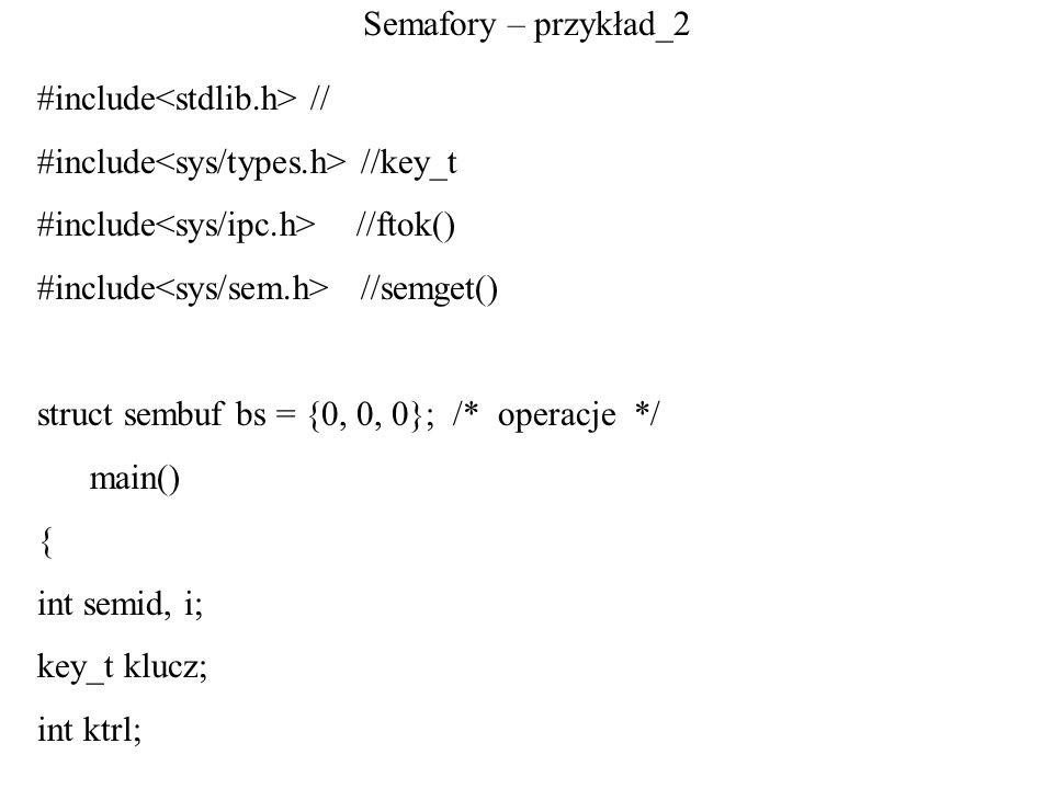 Semafory – przykład_2 #include<stdlib.h> // #include<sys/types.h> //key_t. #include<sys/ipc.h> //ftok()