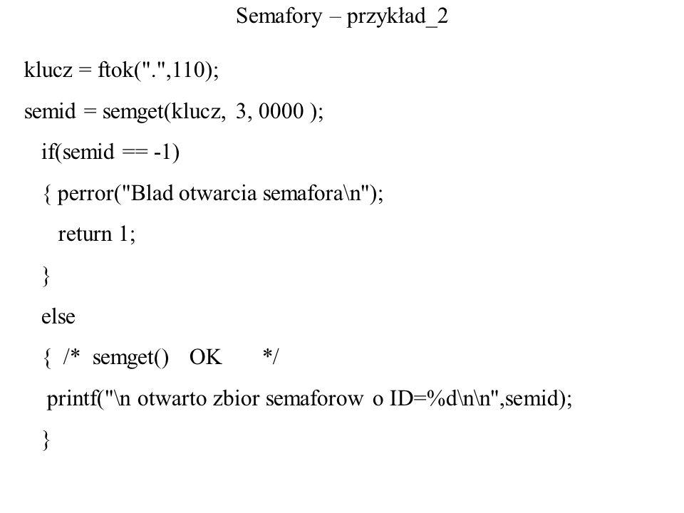 Semafory – przykład_2 klucz = ftok( . ,110); semid = semget(klucz, 3, 0000 ); if(semid == -1) { perror( Blad otwarcia semafora\n );