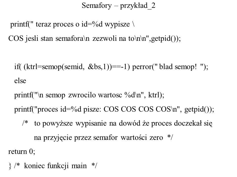 Semafory – przykład_2 printf( teraz proces o id=%d wypisze \ COS jesli stan semafora\n zezwoli na to\n\n ,getpid());