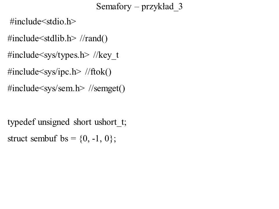 Semafory – przykład_3 #include<stdio.h> #include<stdlib.h> //rand() #include<sys/types.h> //key_t.