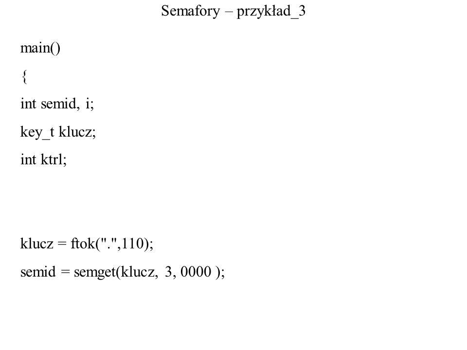 Semafory – przykład_3main() { int semid, i; key_t klucz; int ktrl; klucz = ftok( . ,110); semid = semget(klucz, 3, 0000 );