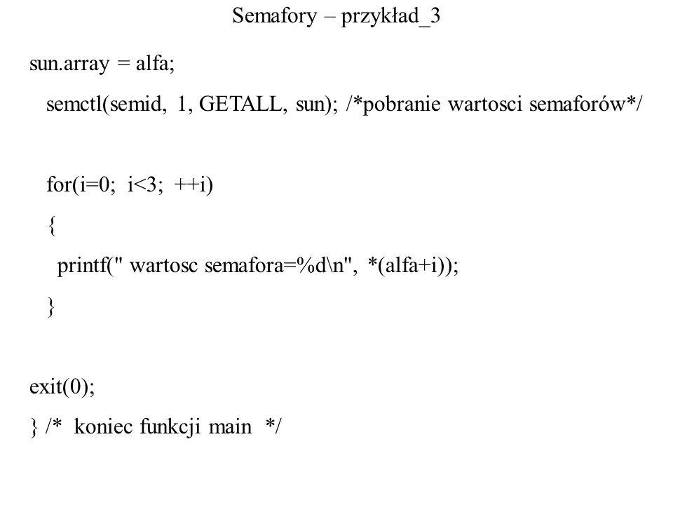 Semafory – przykład_3 sun.array = alfa; semctl(semid, 1, GETALL, sun); /*pobranie wartosci semaforów*/