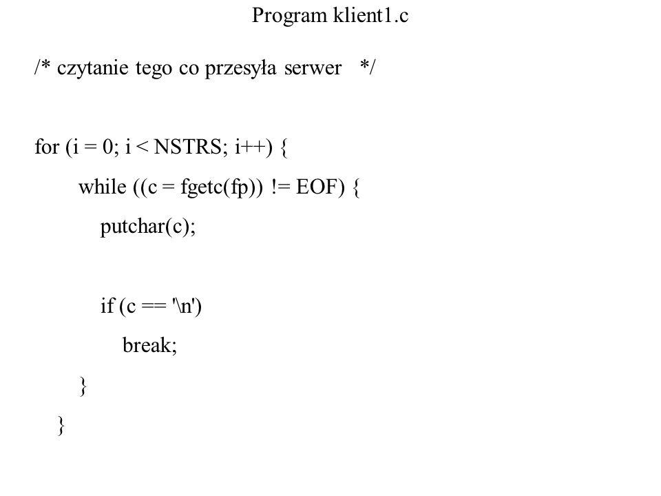 Program klient1.c /* czytanie tego co przesyła serwer */ for (i = 0; i < NSTRS; i++) { while ((c = fgetc(fp)) != EOF) {