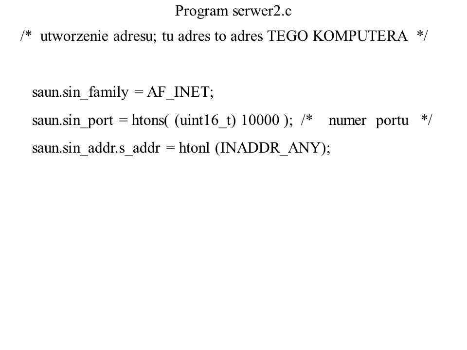 Program serwer2.c /* utworzenie adresu; tu adres to adres TEGO KOMPUTERA */ saun.sin_family = AF_INET;