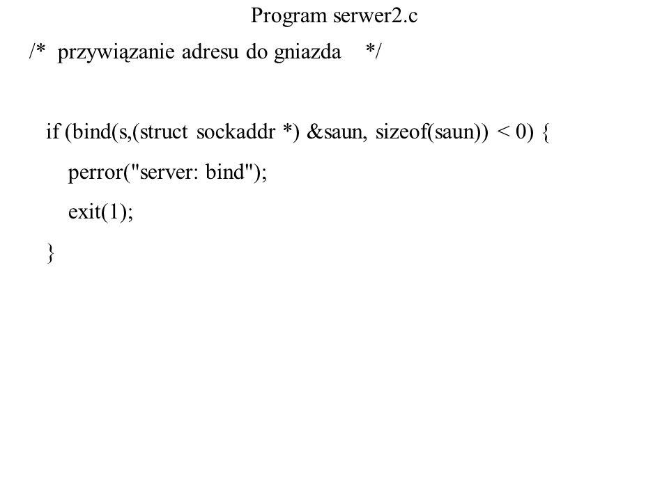 Program serwer2.c /* przywiązanie adresu do gniazda */ if (bind(s,(struct sockaddr *) &saun, sizeof(saun)) < 0) {