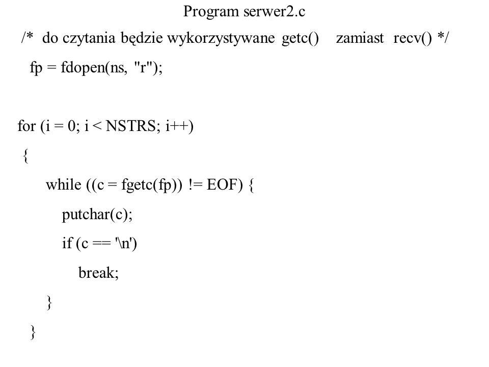 Program serwer2.c /* do czytania będzie wykorzystywane getc() zamiast recv() */ fp = fdopen(ns, r );