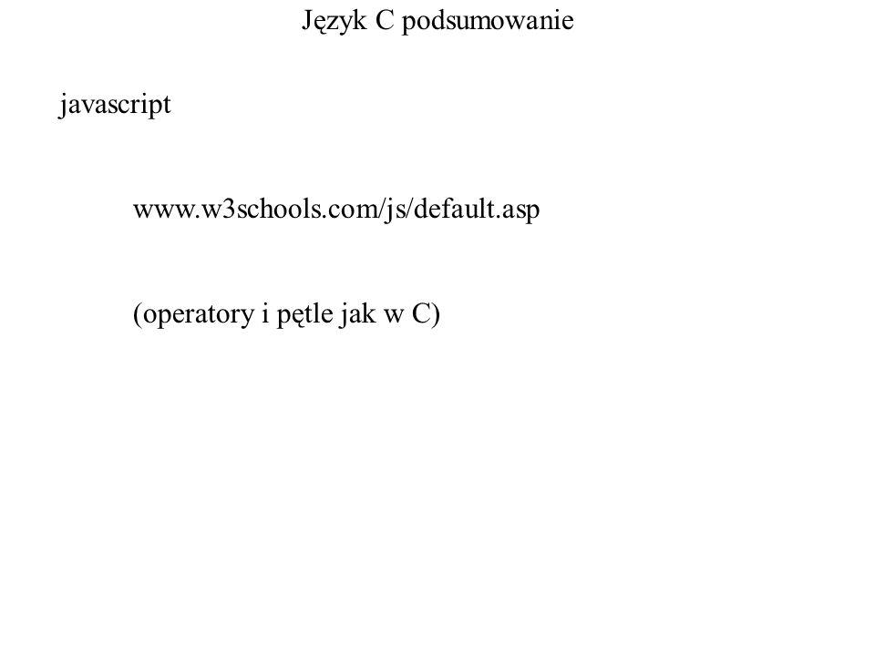 Język C podsumowanie javascript www.w3schools.com/js/default.asp (operatory i pętle jak w C)