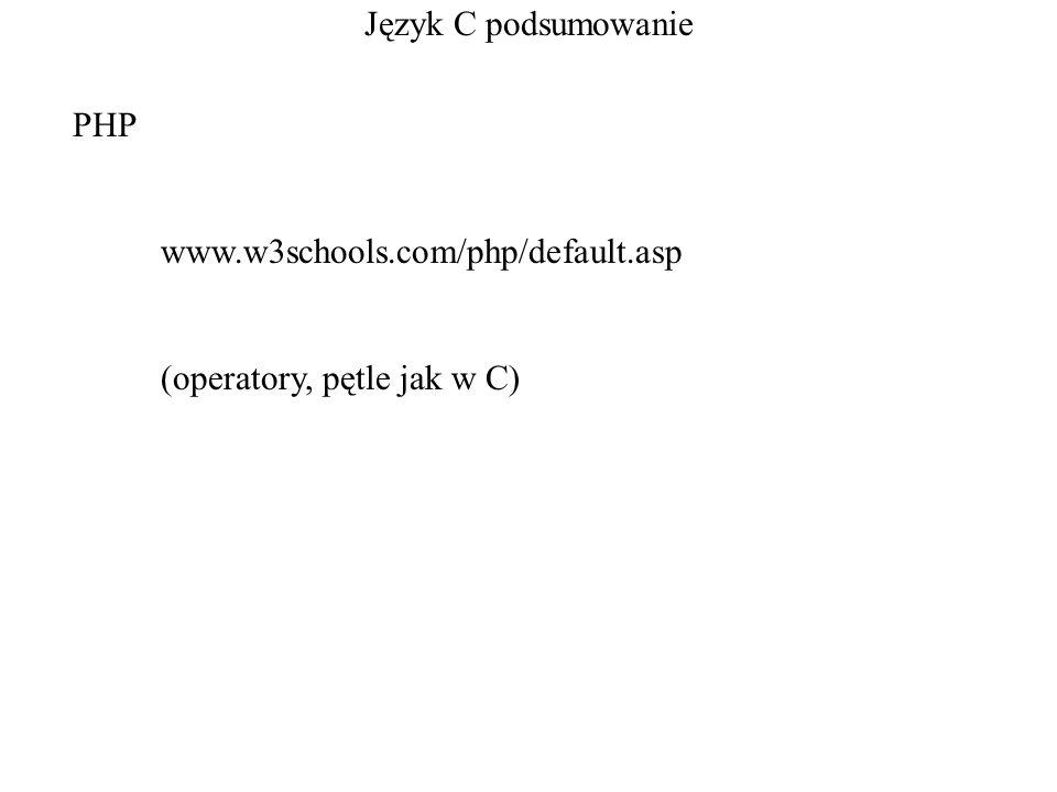 Język C podsumowanie PHP www.w3schools.com/php/default.asp (operatory, pętle jak w C)