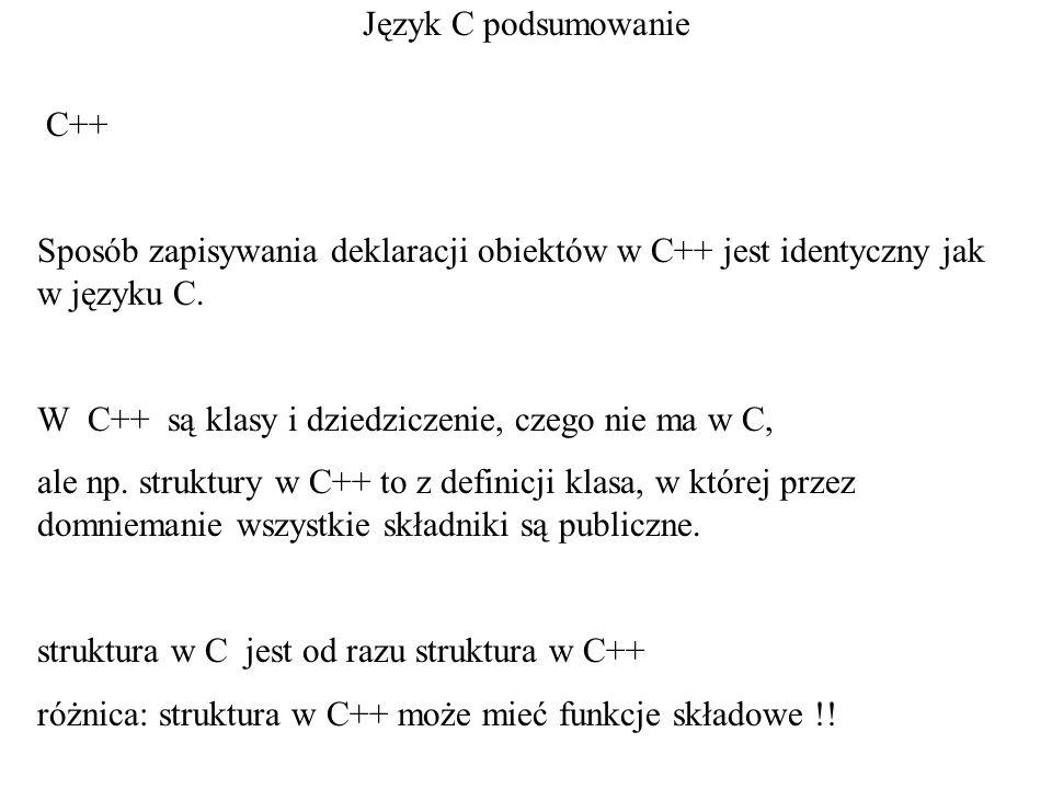 Język C podsumowanie C++ Sposób zapisywania deklaracji obiektów w C++ jest identyczny jak w języku C.