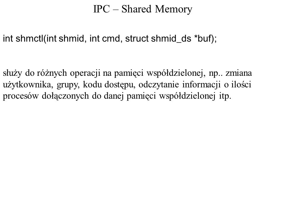IPC – Shared Memory int shmctl(int shmid, int cmd, struct shmid_ds *buf);