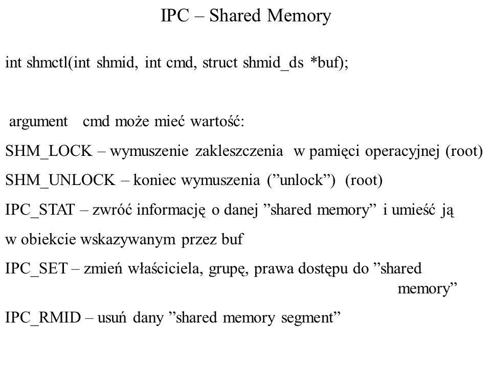 IPC – Shared Memoryint shmctl(int shmid, int cmd, struct shmid_ds *buf); argument cmd może mieć wartość: