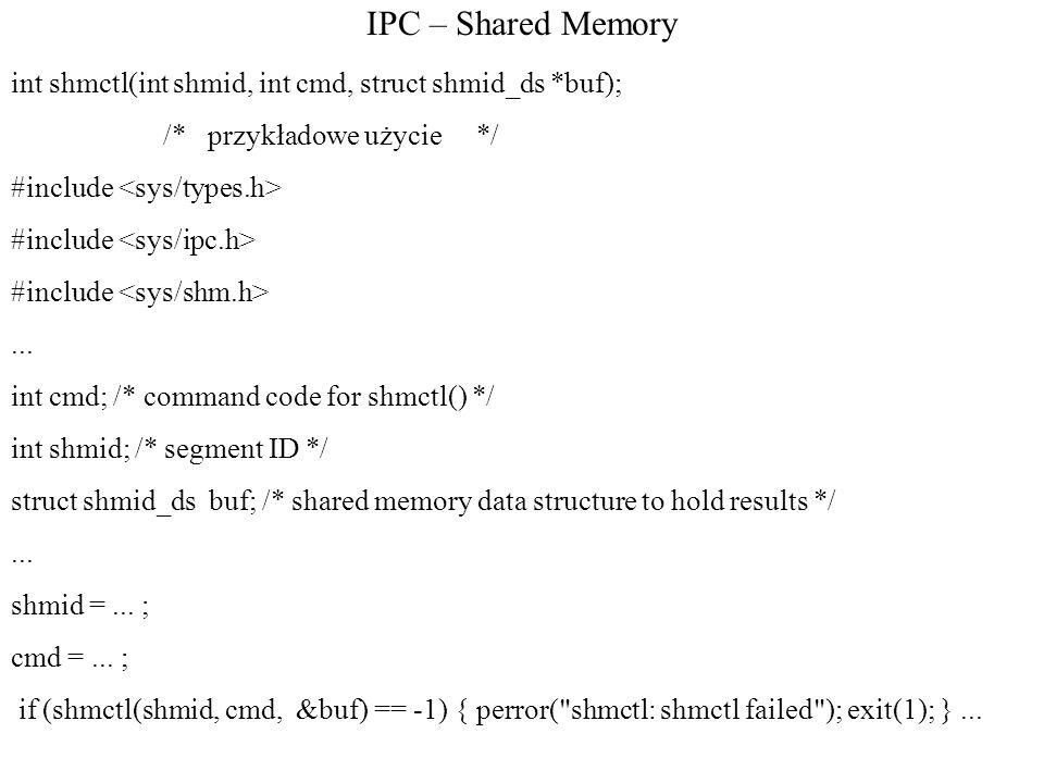 IPC – Shared Memory int shmctl(int shmid, int cmd, struct shmid_ds *buf); /* przykładowe użycie */