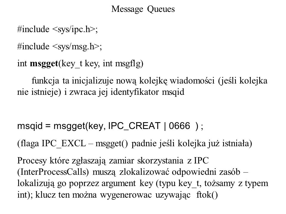 Message Queues#include <sys/ipc.h>; #include <sys/msg.h>; int msgget(key_t key, int msgflg)