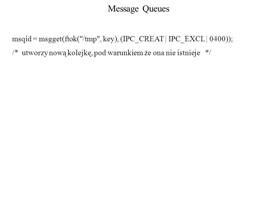 Message Queues msqid = msgget(ftok( /tmp , key), (IPC_CREAT | IPC_EXCL | 0400)); /* utworzy nową kolejkę, pod warunkiem że ona nie istnieje */