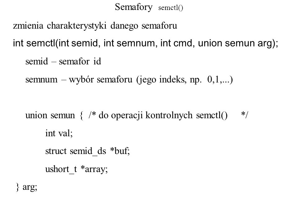 Semafory semctl()zmienia charakterystyki danego semaforu. int semctl(int semid, int semnum, int cmd, union semun arg);