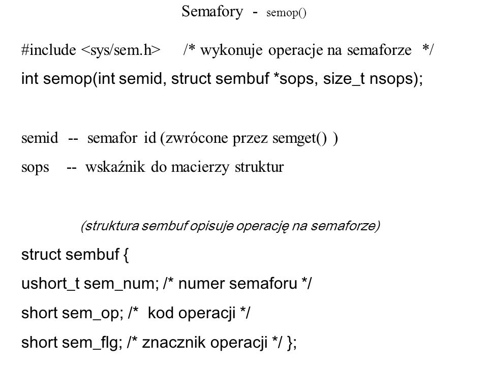 Semafory - semop() #include <sys/sem.h> /* wykonuje operacje na semaforze */ int semop(int semid, struct sembuf *sops, size_t nsops);