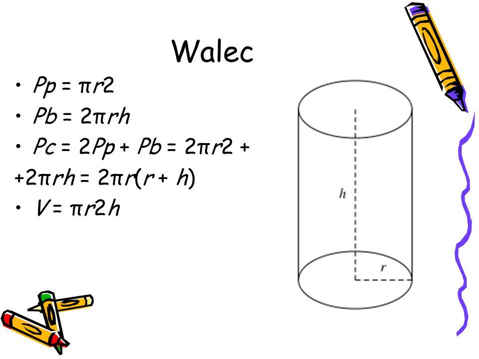 Walec Pp = πr2 Pb = 2πrh Pc = 2Pp + Pb = 2πr2 + +2πrh = 2πr(r + h)