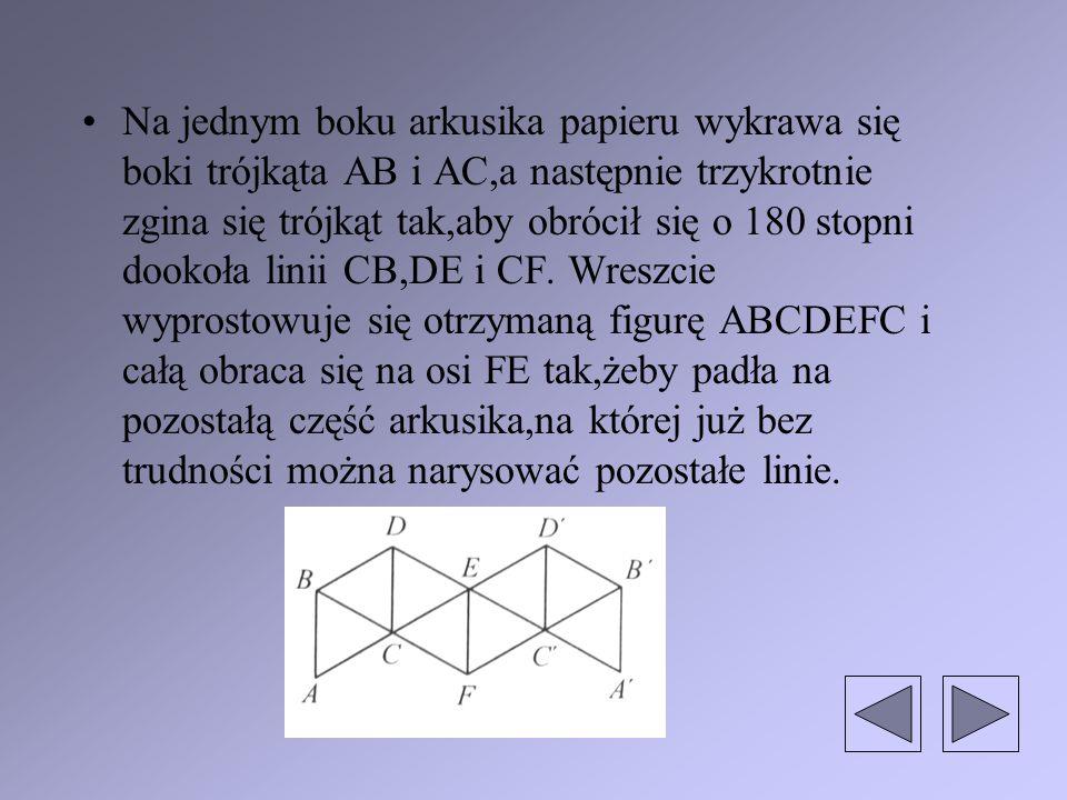 Na jednym boku arkusika papieru wykrawa się boki trójkąta AB i AC,a następnie trzykrotnie zgina się trójkąt tak,aby obrócił się o 180 stopni dookoła linii CB,DE i CF.