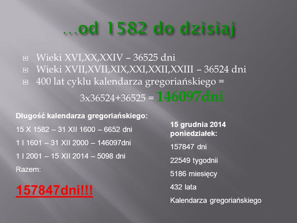 …od 1582 do dzisiaj 157847dni!!! Wieki XVI,XX,XXIV – 36525 dni