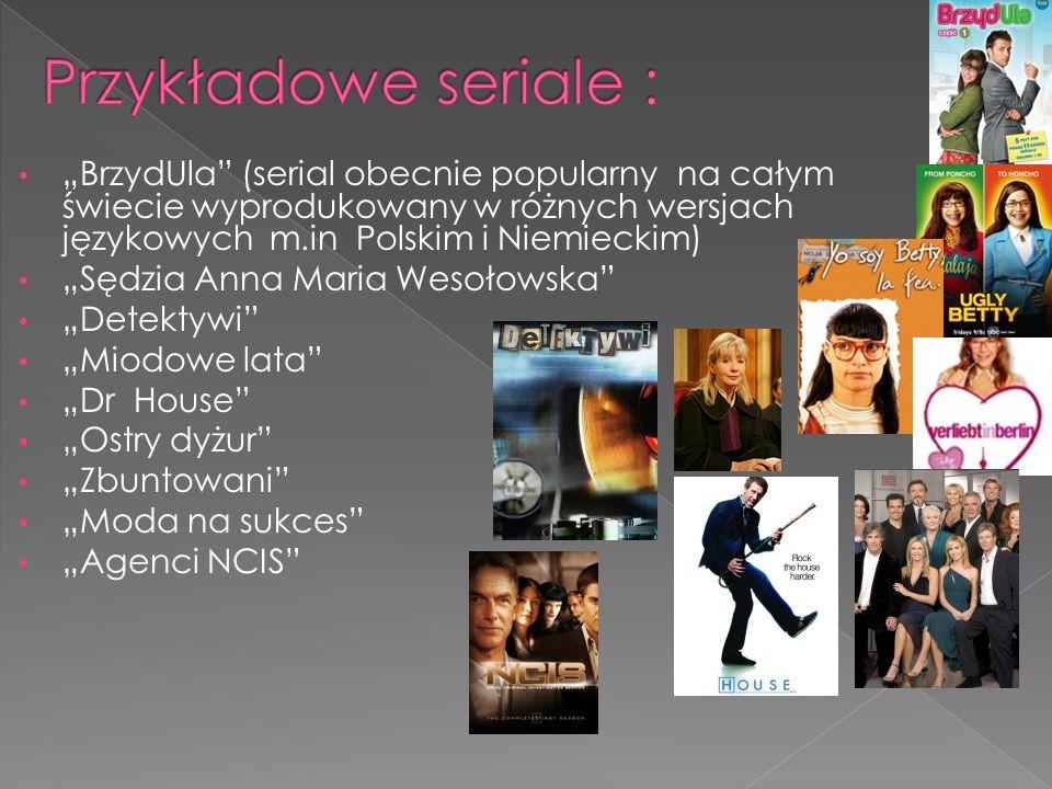 """Przykładowe seriale : """"BrzydUla (serial obecnie popularny na całym świecie wyprodukowany w różnych wersjach językowych m.in Polskim i Niemieckim)"""