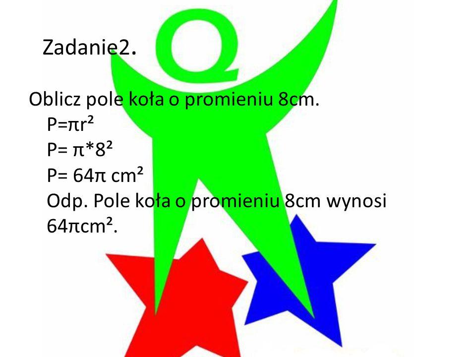 Zadanie2. Oblicz pole koła o promieniu 8cm. P=πr² P= π*8² P= 64π cm² Odp.