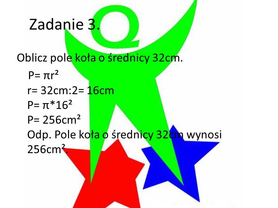 Zadanie 3. Oblicz pole koła o średnicy 32cm. P= πr² r= 32cm:2= 16cm P= π*16² P= 256cm² Odp.