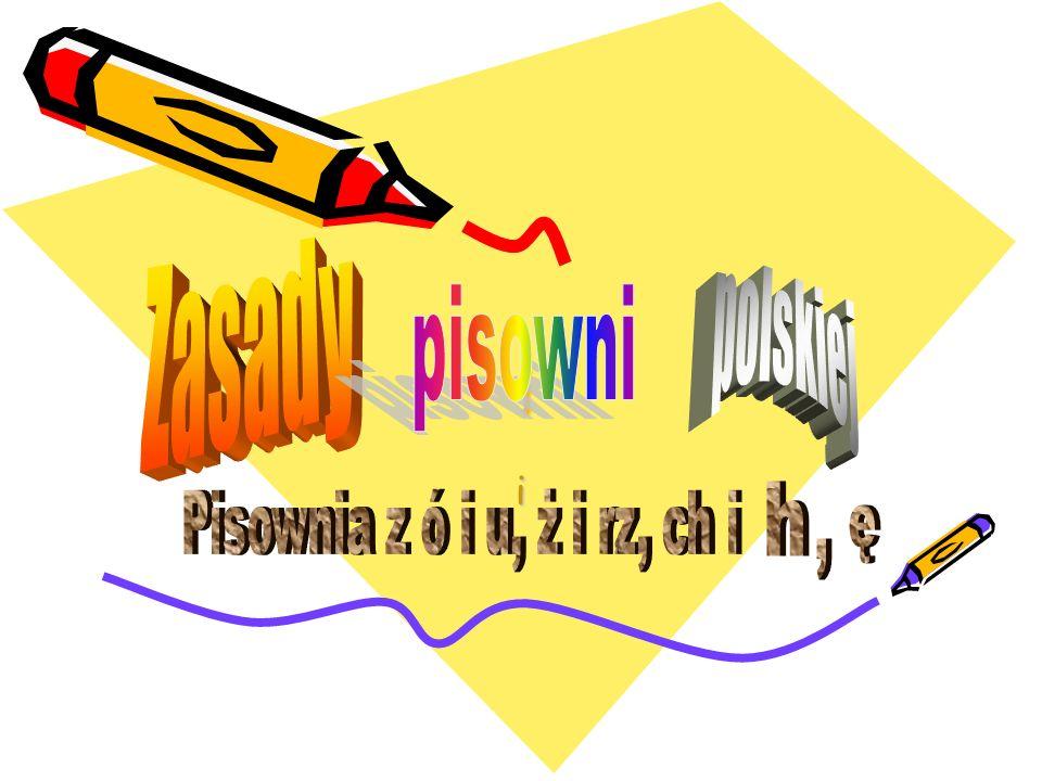 i Zasady polskiej pisowni i h Pisownia z ó i u, ż i rz, ch i ę ,