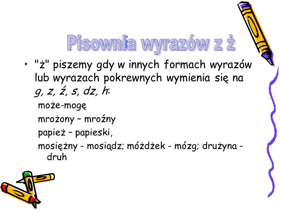 i Pisownia wyrazów z ż. ż piszemy gdy w innych formach wyrazów lub wyrazach pokrewnych wymienia się na g, z, ź, s, dz, h: