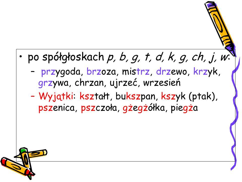 po spółgłoskach p, b, g, t, d, k, g, ch, j, w:
