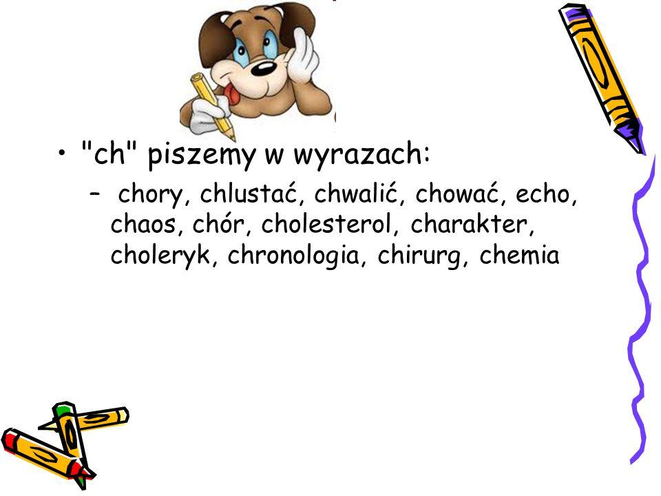 ch piszemy w wyrazach: chory, chlustać, chwalić, chować, echo, chaos, chór, cholesterol, charakter, choleryk, chronologia, chirurg, chemia.