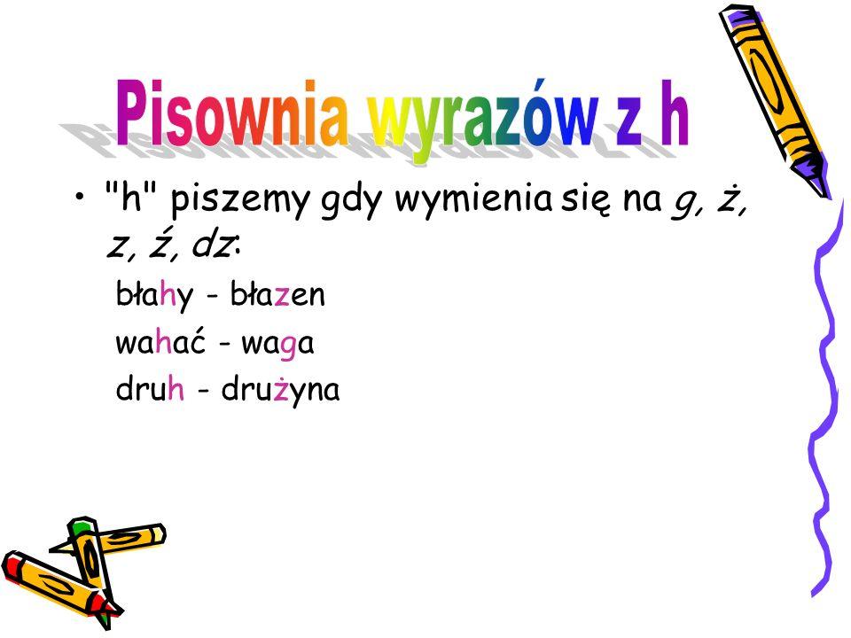 u Pisownia wyrazów z h h piszemy gdy wymienia się na g, ż, z, ź, dz: