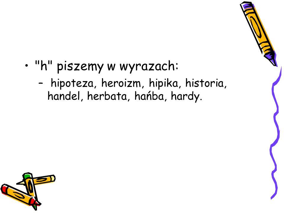 h piszemy w wyrazach: hipoteza, heroizm, hipika, historia, handel, herbata, hańba, hardy.