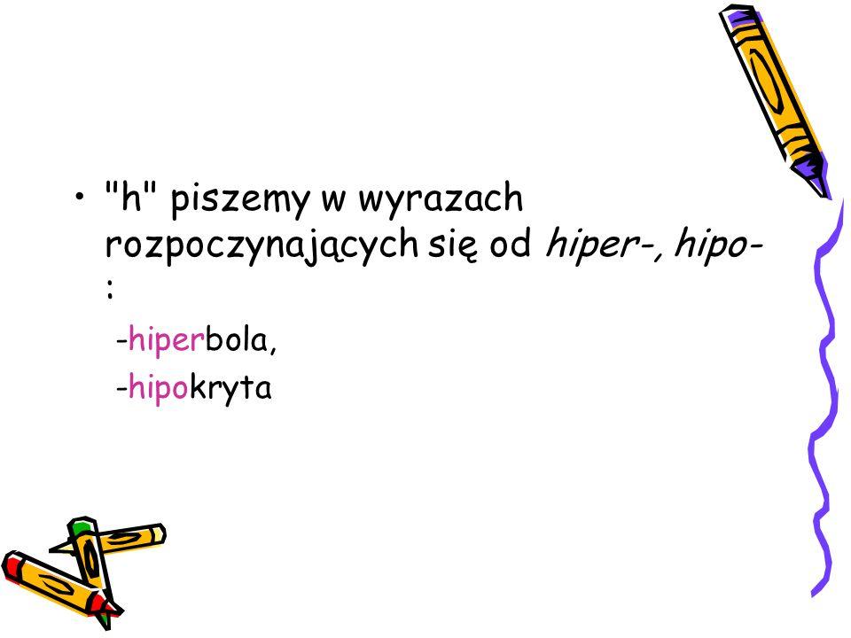 h piszemy w wyrazach rozpoczynających się od hiper-, hipo-: