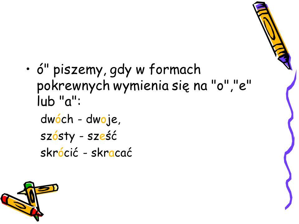 ó piszemy, gdy w formach pokrewnych wymienia się na o , e lub a :