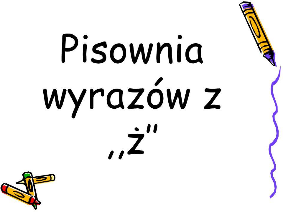 Pisownia wyrazów z ,,ż''