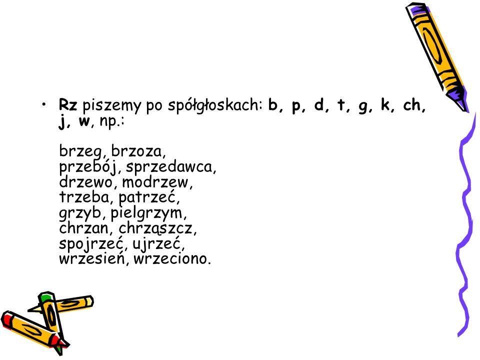 Rz piszemy po spółgłoskach: b, p, d, t, g, k, ch, j, w, np