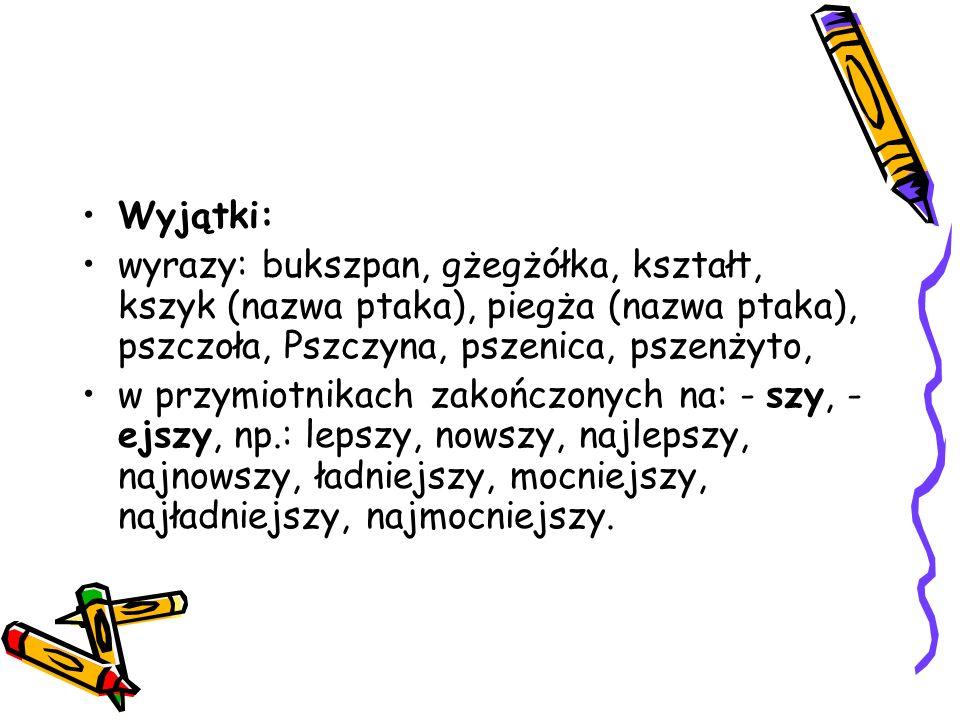 Wyjątki: wyrazy: bukszpan, gżegżółka, kształt, kszyk (nazwa ptaka), piegża (nazwa ptaka), pszczoła, Pszczyna, pszenica, pszenżyto,