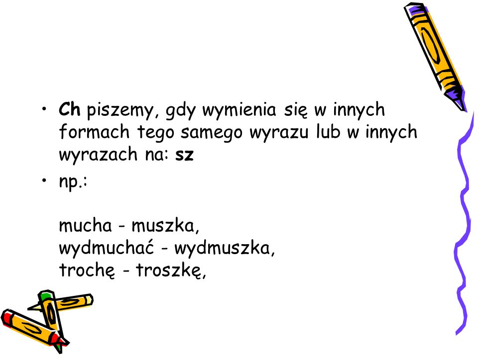 Ch piszemy, gdy wymienia się w innych formach tego samego wyrazu lub w innych wyrazach na: sz