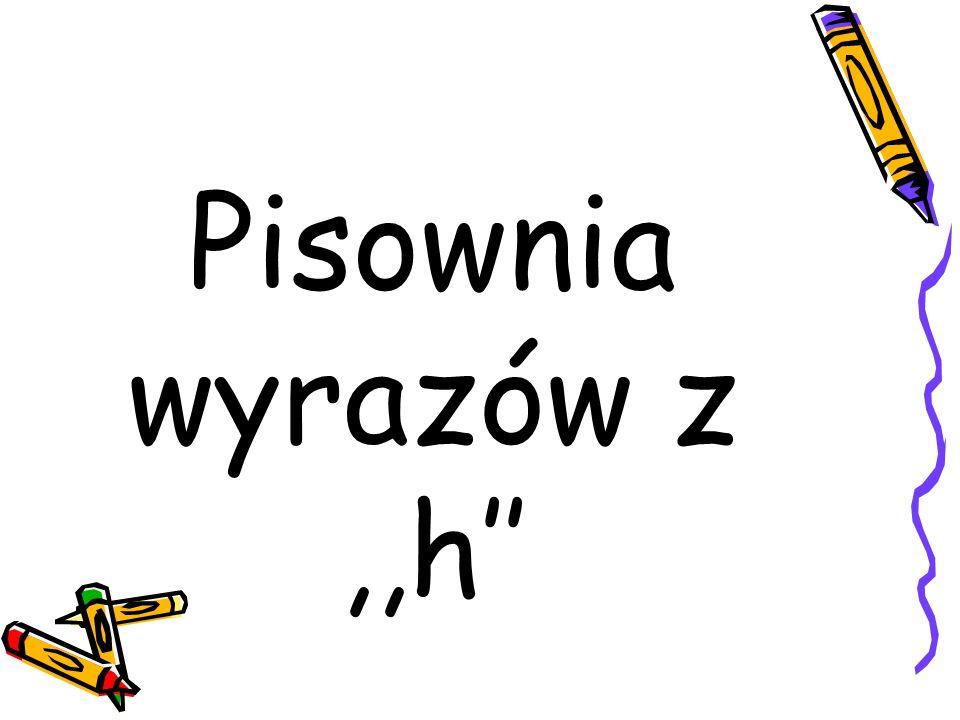 Pisownia wyrazów z ,,h''