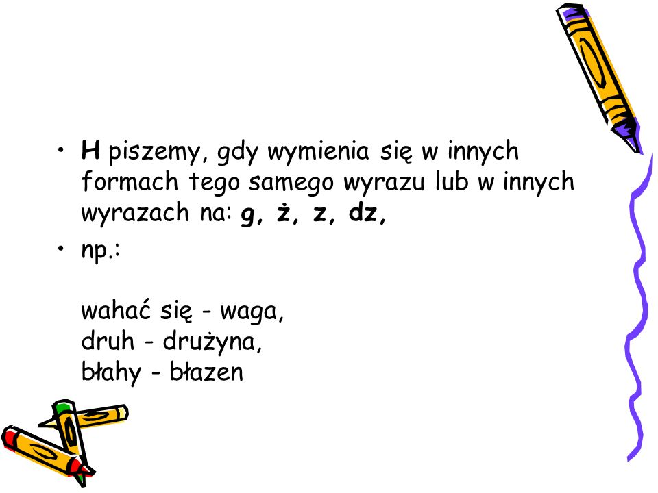 H piszemy, gdy wymienia się w innych formach tego samego wyrazu lub w innych wyrazach na: g, ż, z, dz,