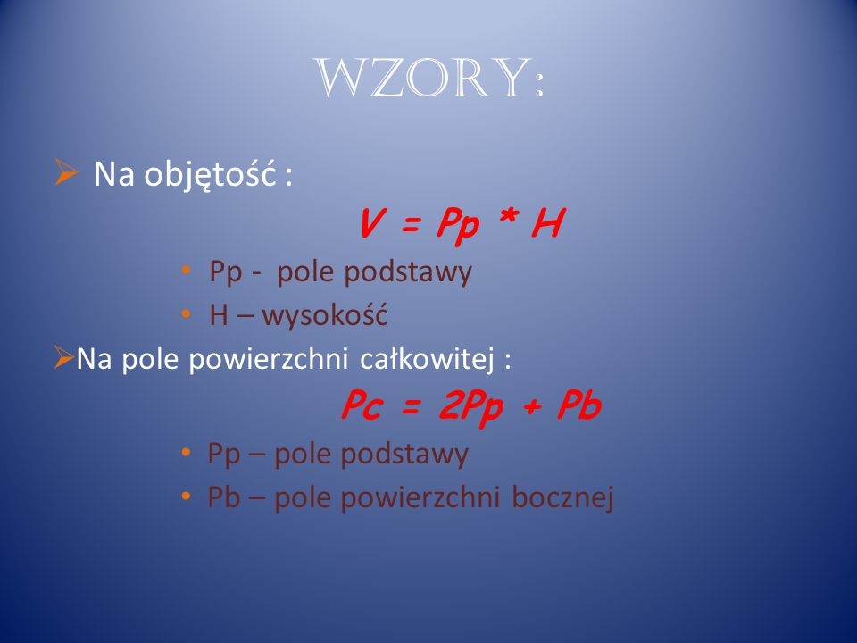 WZORY: Na objętość : V = Pp * H Pp - pole podstawy H – wysokość