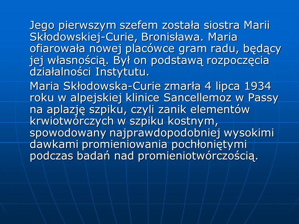 Jego pierwszym szefem została siostra Marii Skłodowskiej-Curie, Bronisława. Maria ofiarowała nowej placówce gram radu, będący jej własnością. Był on podstawą rozpoczęcia działalności Instytutu.