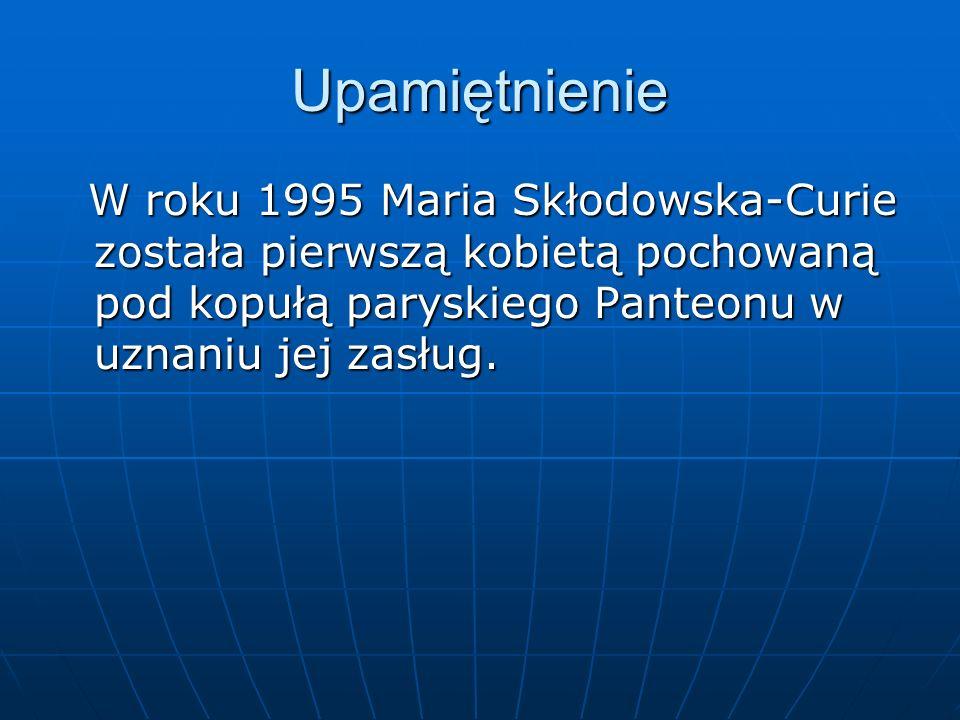 Upamiętnienie W roku 1995 Maria Skłodowska-Curie została pierwszą kobietą pochowaną pod kopułą paryskiego Panteonu w uznaniu jej zasług.