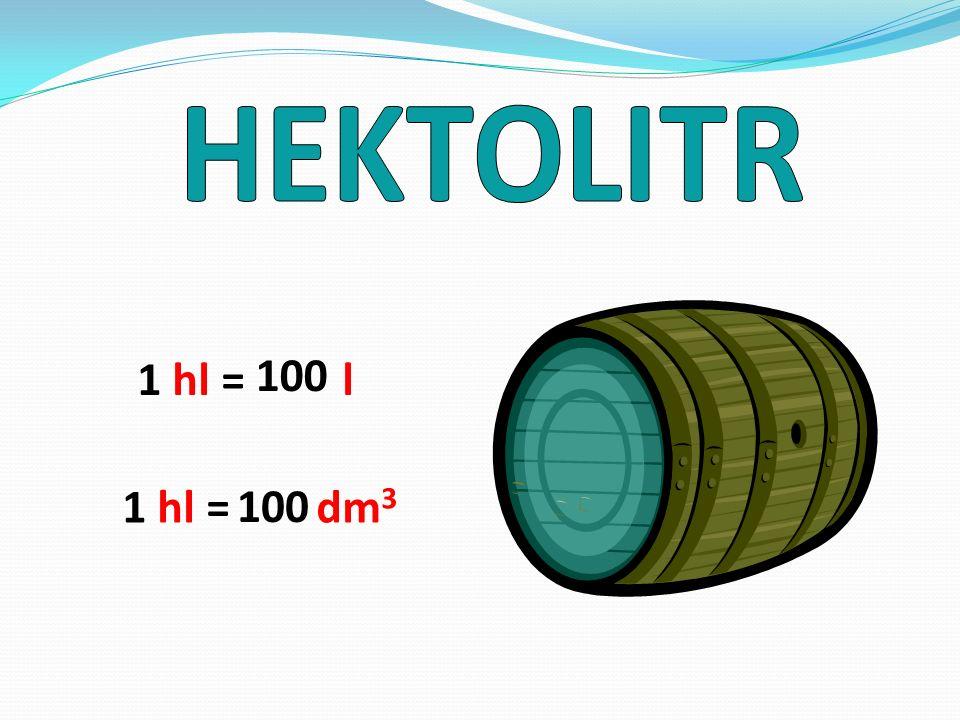 HEKTOLITR 1 hl = l 100 1 hl = dm3 100
