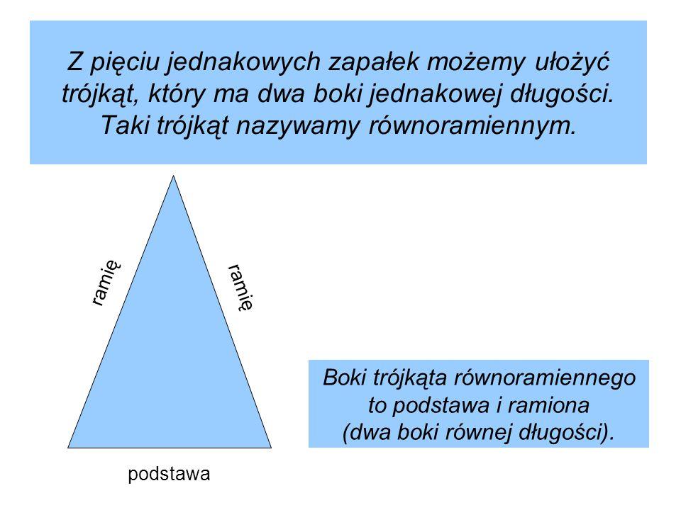 Z pięciu jednakowych zapałek możemy ułożyć trójkąt, który ma dwa boki jednakowej długości. Taki trójkąt nazywamy równoramiennym.